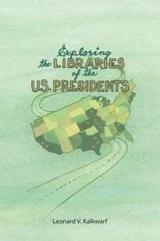Exploring the Libraries of the U.S. PRESIDENTS ebook by Leonard V. Kalkwarf
