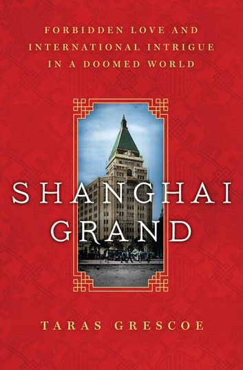 Shanghai Grand - Forbidden Love and International Intrigue in a Doomed World ebook by Taras Grescoe