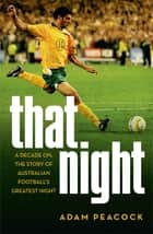 That Night - A Decade On, The Story Of Australian Football's Greatest Night ebook by Adam Peacock