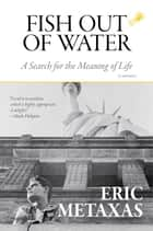 Fish Out of Water - A Search for the Meaning of Life ebook by Eric Metaxas