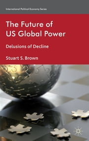 The Future of US Global Power - Delusions of Decline ebook by Stuart S. Brown