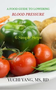 A Food Guide to Lowering Blood Pressure: 6 Simple Steps ebook by Yuchi Yang RD