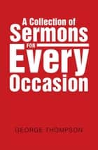 A Collection of Sermons for Every Occasion ebook by George Thompson