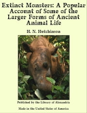 Extinct Monsters: A Popular Account of Some of the Larger Forms of Ancient Animal Life ebook by H. N. Hutchinson