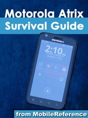 Motorola Atrix Survival Guide: Step-by-Step User Guide for Atrix: Getting Started, Downloading FREE eBooks, Using eMail, Photos and Videos, and Surfing Web ebook by K, Toly