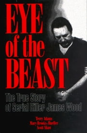 Eye of the Beast: The True Story of Serial Killer James Wood - The True Story of Serial Killer James Wood ebook by Terry Adams,Mary Brooks-Mueller,Scott Shaw
