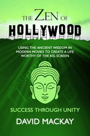 The Zen of Hollywood: Using the Ancient Wisdom in Modern Movies to Create a Life Worthy of the Big Screen. Success through Unity. - A Manual for Life, #3 eBook by David MacKay