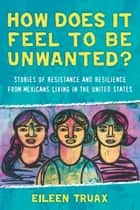 How Does It Feel to Be Unwanted? - Stories of Resistance and Resilience from Mexicans Living in the United States ebook by Eileen Truax, Diane Stockwell