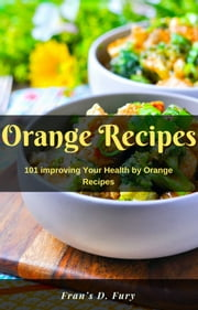 Orange Recipes: 101 improving Your Health by Orange Recipes