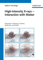 High-Intensity X-rays - Interaction with Matter - Processes in Plasmas, Clusters, Molecules and Solids ebook by Stefan P. Hau-Riege