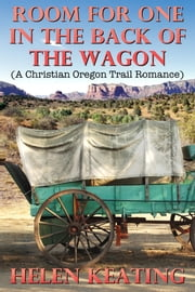 Room For One In The Back Of The Wagon (A Christian Oregon Trail Romance) ebook by Helen Keating