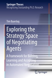 Exploring the Strategy Space of Negotiating Agents - A Framework for Bidding, Learning and Accepting in Automated Negotiation ebook by Tim Baarslag