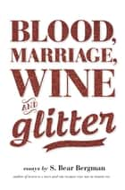 Blood, Marriage, Wine, & Glitter ebook by S. Bear Bergman