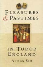 Pleasures & Pastimes in Tudor England ebook by Alison Sim