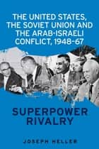 The United States, the Soviet Union and the Arab-Israeli Conflict, 1948-67 - Superpower Rivalry ebook by Joseph Heller