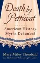 Death by Petticoat - American History Myths Debunked ebook by The Colonial Williamsburg Foundation, Mary Miley Theobald, Mary Miley