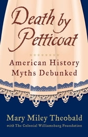 Death by Petticoat - American History Myths Debunked ebook by The Colonial Williamsburg Foundation,Mary Miley Theobald,Mary Miley