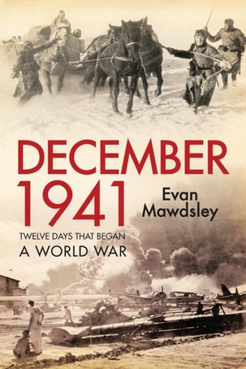 December 1941: Twelve Days that Began a World War ebook by Evan Mawdsley