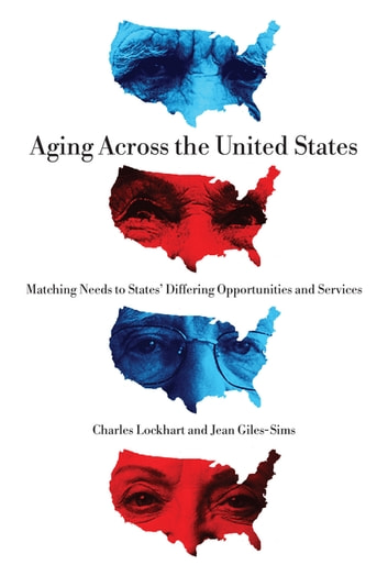 Aging Across the United States - Matching Needs to States' Differing Opportunities and Services ebook by Charles Lockhart,Jean Giles-Sims
