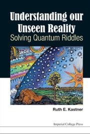 Understanding Our Unseen Reality - Solving Quantum Riddles ebook by Ruth E Kastner