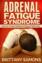 Adrenal Fatigue Syndrome - How to Treat Adrenal Fatigue Naturally ebook by Brittany Samons