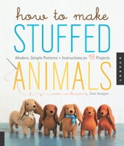 How to Make Stuffed Animals - Modern, Simple Patterns and Instructions for 18 Projects ebook by Sian Keegan,Jennifer Korff