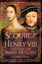 Scourge of Henry VIII - The Life of Marie de Guise ebook by Melanie Clegg