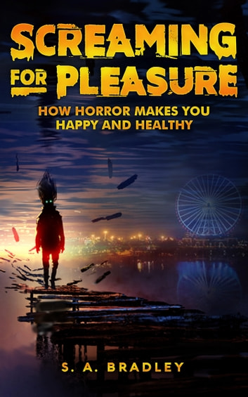 Screaming for Pleasure - How Horror Makes You Happy and Healthy ebook by S.A. Bradley