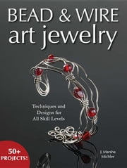 Bead & Wire Art Jewelry: Techniques & Designs for All Skill Levels ebook by Michler, J. Marsha
