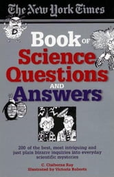 The New York Times Book of Science Questions & Answers - 200 of the best, most intriguing and just plain bizarre inquiries into everyday scientific mysteries ebook by C. Claiborne Ray
