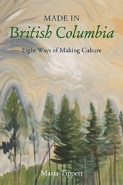 Made in British Columbia - Eight Ways of Making Culture ebook by Maria Tippett