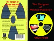 The Dangers of Medical Radiation ebook by Peart, Olive