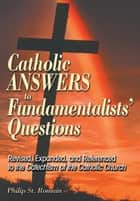 Catholic Answers to Fundamentalists' Questions ebook by St. Romain, Philip