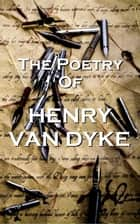 The Poetry Of Henry Van Dyke ebook by Henry Van Dyke