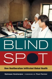 Blind Spot - How Neoliberalism Infiltrated Global Health ebook by M.D. Salmaan Keshavjee