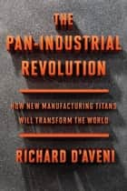 The Pan-Industrial Revolution - How New Manufacturing Titans Will Transform the World ebook by Richard D'Aveni