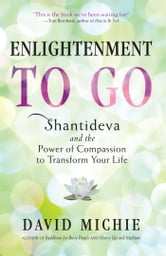 Enlightenment to Go - Shantideva and the Power of Compassion to Transform Your Life ebook by David Michie