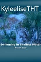 Swimming in Shallow Water ebook by KyleeliseTHT