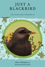 Just a blackbird - The story about growing up - English edition (also available in Serbian and as bilingual) ebook by Maria Milojković