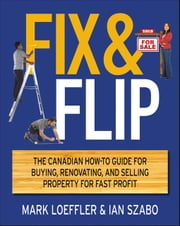 Fix and Flip: The Canadian How-To Guide for Buying, Renovating and Selling Property for Fast Profit ebook by Loeffler, Mark