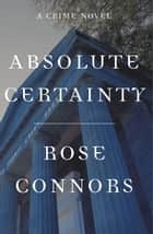 Absolute Certainty - A Crime Novel ebook by Rose Connors