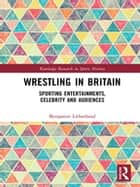 Wrestling in Britain - Sporting Entertainments, Celebrity and Audiences ebook by Benjamin Litherland
