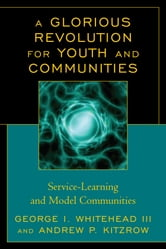 A Glorious Revolution for Youth and Communities - Service-Learning and Model Communities ebook by George I. Whitehead III,Andrew P. Kitzrow