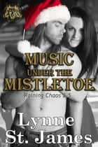 Music Under the Mistletoe - Raining Chaos ebook by Lynne St. James