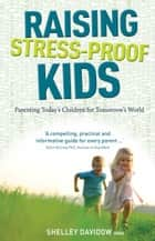 Raising Stress-Proof Kids - Parenting today's children for tomorrow's world ebook by Davidow, Shelley