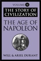 The Age of Napoleon - The Story of Civilization, Volume XI ebook by Will Durant, Ariel Durant