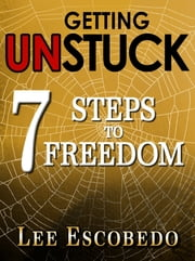 Getting Unstuck: 7 Steps to Freedom ebook by Lee Escobedo