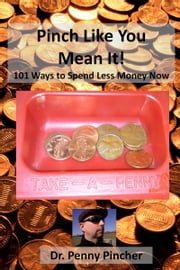Pinch Like You Mean It! 101 Ways to Spend Less Money Now ebook by Dr. Penny Pincher