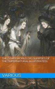 The Other World; or, Glimpses of the Supernatural (Illustrated) ebook by Various