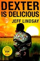 Dexter Is Delicious - Dexter Morgan (5) ebook by Jeff Lindsay